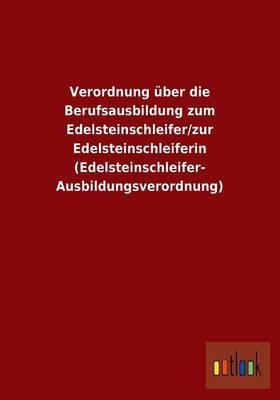 Verordnung Uber Die Berufsausbildung Zum Edelsteinschleifer/Zur Edelsteinschleiferin (Edelsteinschleifer-Ausbildungsverordnung)