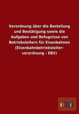 Verordnung Uber Die Bestellung Und Bestatigung Sowie Die Aufgaben Und Befugnisse Von Betriebsleitern Fur Eisenbahnen (Eisenbahnbetriebsleiterverordnung - Ebv)