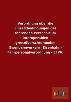 Verordnung Uber Die Einsatzbedingungen Des Fahrenden Personals Im Interoperablen Grenzuberschreitenden Eisenbahnverkehr (Eisenbahn- Fahrpersonalverordnung - Efpv)