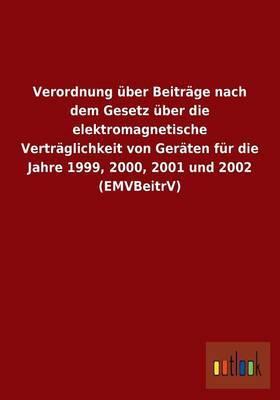 Verordnung Uber Beitrage Nach Dem Gesetz Uber Die Elektromagnetische Vertraglichkeit Von Geraten Fur Die Jahre 1999, 2000, 2001 Und 2002 (Emvbeitrv)