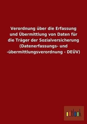 Verordnung Uber Die Erfassung Und Ubermittlung Von Daten Fur Die Trager Der Sozialversicherung (Datenerfassungs- Und -Ubermittlungsverordnung - Deuv)