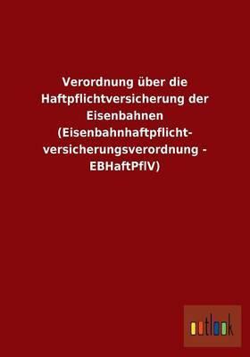 Verordnung Uber Die Haftpflichtversicherung Der Eisenbahnen (Eisenbahnhaftpflicht- Versicherungsverordnung - Ebhaftpflv)
