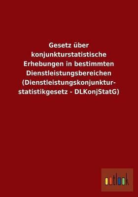 Gesetz Uber Konjunkturstatistische Erhebungen in Bestimmten Dienstleistungsbereichen (Dienstleistungskonjunkturstatistikgesetz - Dlkonjstatg)