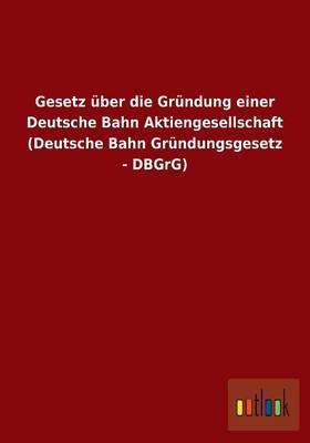 Gesetz Uber Die Grundung Einer Deutsche Bahn Aktiengesellschaft (Deutsche Bahn Grundungsgesetz - Dbgrg)