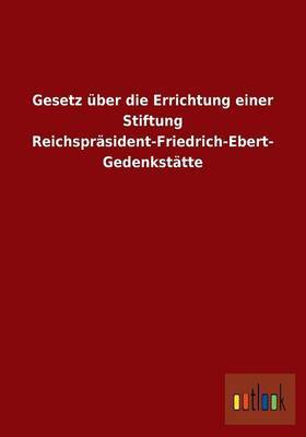 Gesetz Uber Die Errichtung Einer Stiftung Reichsprasident-Friedrich-Ebert-Gedenkstatte