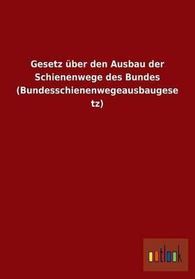 Gesetz Uber Den Ausbau Der Schienenwege Des Bundes (Bundesschienenwegeausbaugesetz)