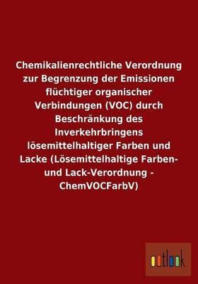 Chemikalienrechtliche Verordnung Zur Begrenzung Der Emissionen Fluchtiger Organischer Verbindungen (Voc) Durch Beschrankung Des Inverkehrbringens Losemittelhaltiger Farben Und Lacke (Losemittelhaltige Farben- Und Lack-Verordnung - Chemvocfarbv)