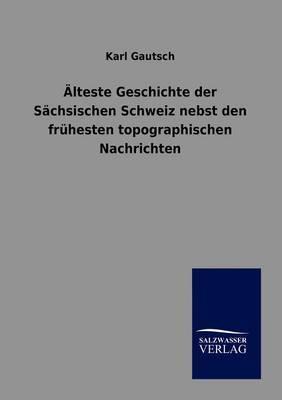 Alteste Geschichte Der Sachsischen Schweiz Nebst Den Fruhesten Topographischen Nachrichten