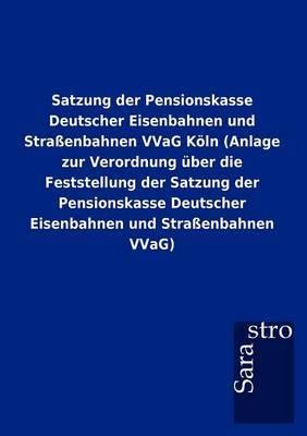 Satzung Der Pensionskasse Deutscher Eisenbahnen Und Stra Enbahnen Vvag K Ln (Anlage Zur Verordnung Ber Die Feststellung Der Satzung Der Pensionskasse Deutscher Eisenbahnen Und Stra Enbahnen Vvag)