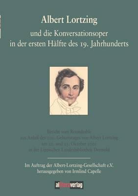 Albert Lortzing Und Die Konversationsoper in Der Ersten Halfte Des 19. Jahrhundert