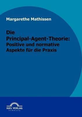 Die Principal-Agent-Theorie: Positive Und Normative Aspekte Fur Die Praxis