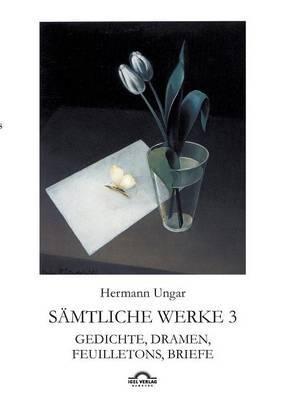 Hermann Ungar: Gedichte, Dramen, Feuilletons, Briefe