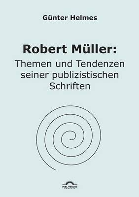 Robert Muller: Themen U. Tendenzen Seiner Publizistischen Schriften