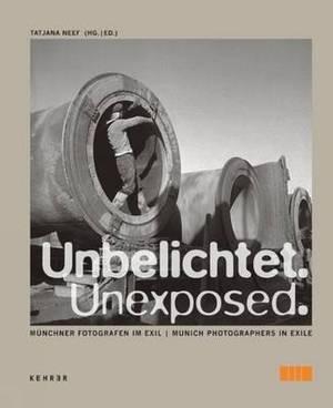 Unexposed: Meunchner Fotografen Im Exil = Unexposed : Munich Phtographers in Exile