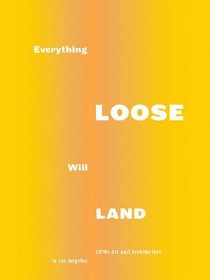 Everything Loose Will Land: 1970s Art and Architecture in Los Angeles