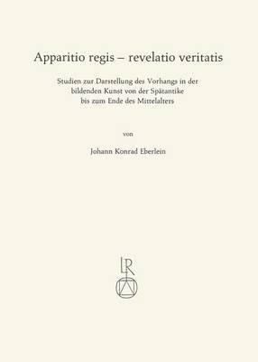 Apparitio Regis - Revelatio Veritatis: Studien Zur Darstellung Des Vorhangs in Der Bildenden Kunst Von Der Spatantike Bis Zum Ende Des Mittelalters