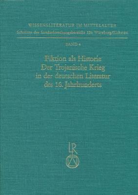 Fiktion ALS Historie. Der Trojanische Krieg in Der Deutschen Literatur Des 16. Jahrhunderts