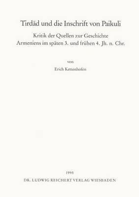 Tirdad Und Die Inschrift Von Paikuli: Kritik Der Quellen Zur Geschichte Armeniens Im Spaten 3. Und Fruhen 4. Jahrhundert N. Chr.