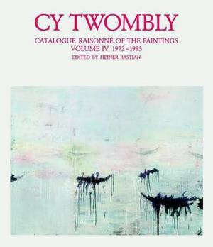 Cy Twombly: Catalogue Raisonne of the Paintings: v. 4: 1972-1995