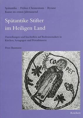 Spatantike Stifter Im Heiligen Land: 'Darstellungen Und Inschriften Auf Bodenmosaiken in Kirchen, Synagogen Und Privathausern'