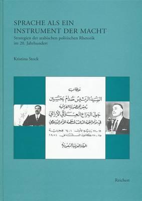 Sprache ALS Ein Instrument Der Macht: Strategien Der Arabischen Politischen Rhetorik Im 20. Jahrhundert