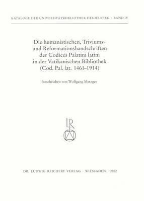 Die Humanistischen Triviums- Und Reformationshandschriften Der Codices Palatini Latini in Der Vatikanischen Bibliothek: Cod. Pal. Lat. 1461bis 1914