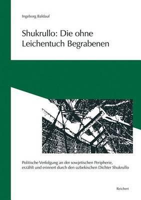 Shukrullo: Die Ohne Leichentuch Begrabenen: 'Politische Verfolgung an Der Sowjetischen Peripherie, Erzahlt Und Erinnert Durch Den Uzbekischen Dichter Shukrullo'