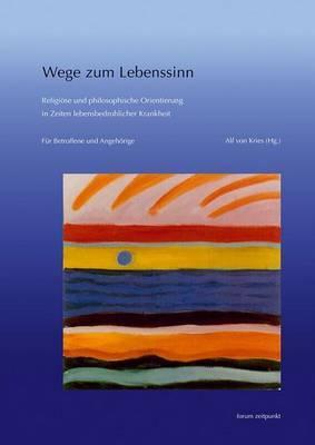 Wege Zum Lebenssinn: Religiose Und Philosophische Orientierung in Zeiten Lebensbedrohlicher Krankheit. Fur Betroffene Und Angehorige