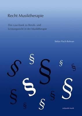 Musiktherapie Und Recht: Das Case-Book Zu Berufs- Und Leistungsrecht in Der Musiktherapie