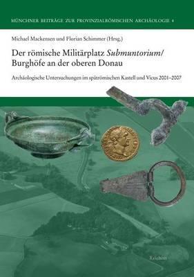 Der Romische Militarplatz Submuntorium/Burghofe an Der Oberen Donau: Archaologische Untersuchungen Im Spatromischen Kastell Und Vicus 2001 Bis 2007