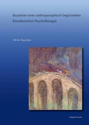 Bausteine Einer Anthroposophisch Begrundeten Kunstlerischen Psychotherapie: Aussagen Rudolf Steiners Zum Phanomen Des Unbewussten Und Deren Umsetzung in Konzepten Psychotherapeutischer Und Musikpsychotherapeutischer Methodik - Unter Besonderer Berucksicht