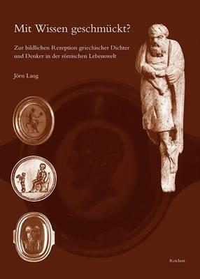 Mit Wissen Geschmuckt?: Zur Bildlichen Rezeption Griechischer Dichter Und Denker In der Romischen Lebenswelt