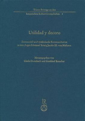 Utilidad y Decoro: Zeremoniell Und Symbolische Kommunikation in Den 'Leges Palatinae' Konig Jacobs III. Von Mallorca (1337)