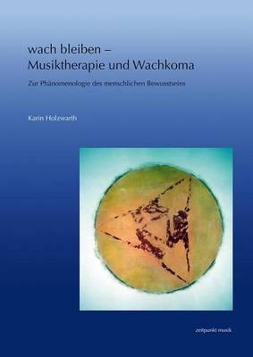 Wach Bleiben - Musiktherapie Und Wachkoma: Zur Phanomenologie Des Menschlichen Bewusstseins