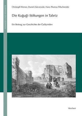 Die Kujuji-Stiftungen in Tabriz: Ein Beitrag Zur Geschichte Der Jalayiriden (Edition, Ubersetzung, Kommentar)