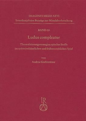 Ludus Compleatur: Theatralisierungsstrategien Epischer Stoffe Im Spatmittelalterlichen Und Fruhneuzeitlichen Spiel