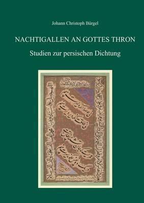 Nachtigallen an Gottes Thron: Studien Zur Persischen Dichtung Von Johann Christoph Burgel