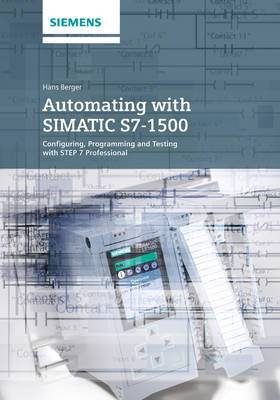 Automating with SIMATIC S7-1500: Configuring, Programming and Testing with STEP 7 Professional