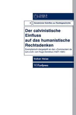 Der Calvinistische Einfluss Auf Das Humanistische Rechtsdenken: Exemplarisch Dargestellt an Den Commentarii de Iure Civili Von Hugo Donellus