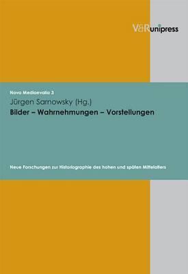 Bilder - Wahrnehmungen - Vorstellungen: Neue Forschungen Zur Historiographie Des Hohen Und Spaten Mittelalters