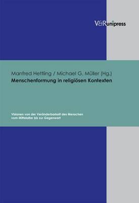 Menschenformung in Religiosen Kontexten: Visionen Von Der Veranderbarkeit Des Menschen Vom Mittelalter Bis Zur Gegenwart