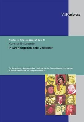 In Kirchengeschichte Verstrickt: Zur Bedeutung Biographischer Zugange Fur Die Thematisierung Kirchengeschichtlicher Inhalte Im Religionsunterricht