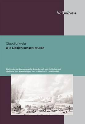 Wie Sibirien Unser Wurde: Die Russische Geographische Gesellschaft Und Ihr Einfluss Auf Die Bilder Und Vorstellungen Von Sibirien Im 19. Jahrhundert
