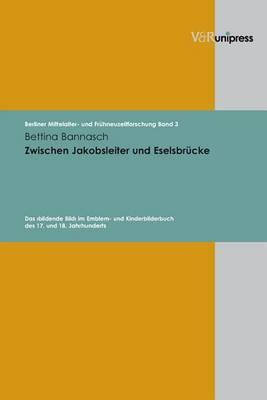Zwischen Jakobsleiter Und Eselsbr Cke: Das >bildende Bild< Im Emblem- Und Kinderbilderbuch Des 17. Und 18. Jahrhunderts