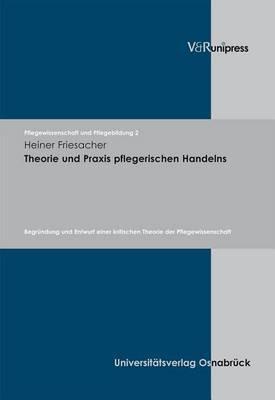 Theorie Und Praxis Pflegerischen Handelns: Begr Ndung Und Entwurf Einer Kritischen Theorie Der Pflegewissenschaft