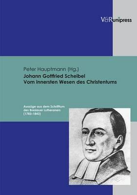 Johann Gottfried Scheibel - Vom Innersten Wesen Des Christentums: Auszuge Aus Dem Schrifttum Des Breslauer Lutheraners (1783-1843)