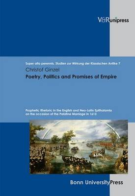 Poetry, Politics and Promises of Empire: Prophetic Rhetoric in the English and Neo-Latin Epithalamia on the Occasion of the Palatine Marriage in 1613