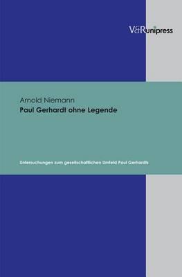 Paul Gerhardt Ohne Legende: Untersuchungen Zum Gesellschaftlichen Umfeld Paul Gerhardts
