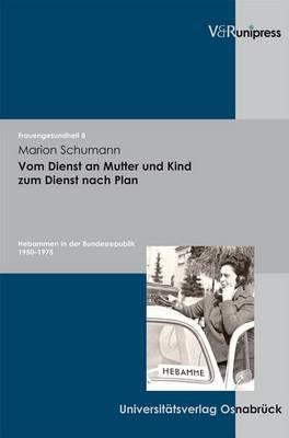 Vom Dienst an Mutter Und Kind Zum Dienst Nach Plan: Hebammen in Der Bundesrepublik 1950-1975