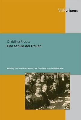 Eine Schule Der Frauen: Aufstieg, Fall Und Neubeginn Der Goetheschule in Hildesheim